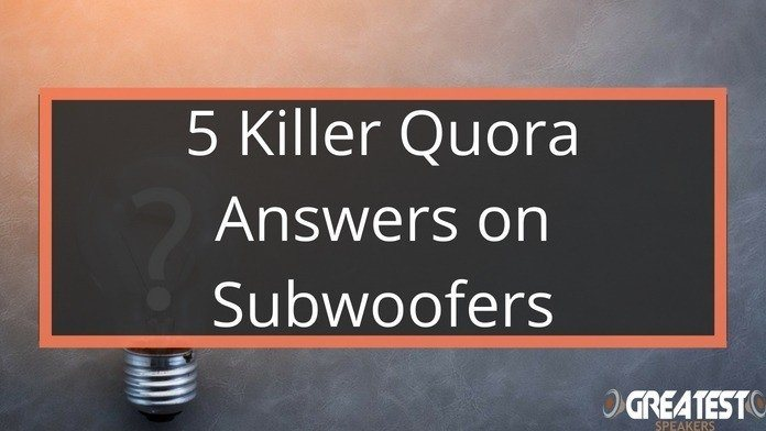 5 Killer Quora Answers on Subwoofers 7