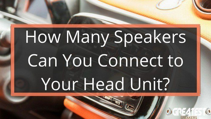 How Many Speakers Can You Connect To Your Head Unit? 1